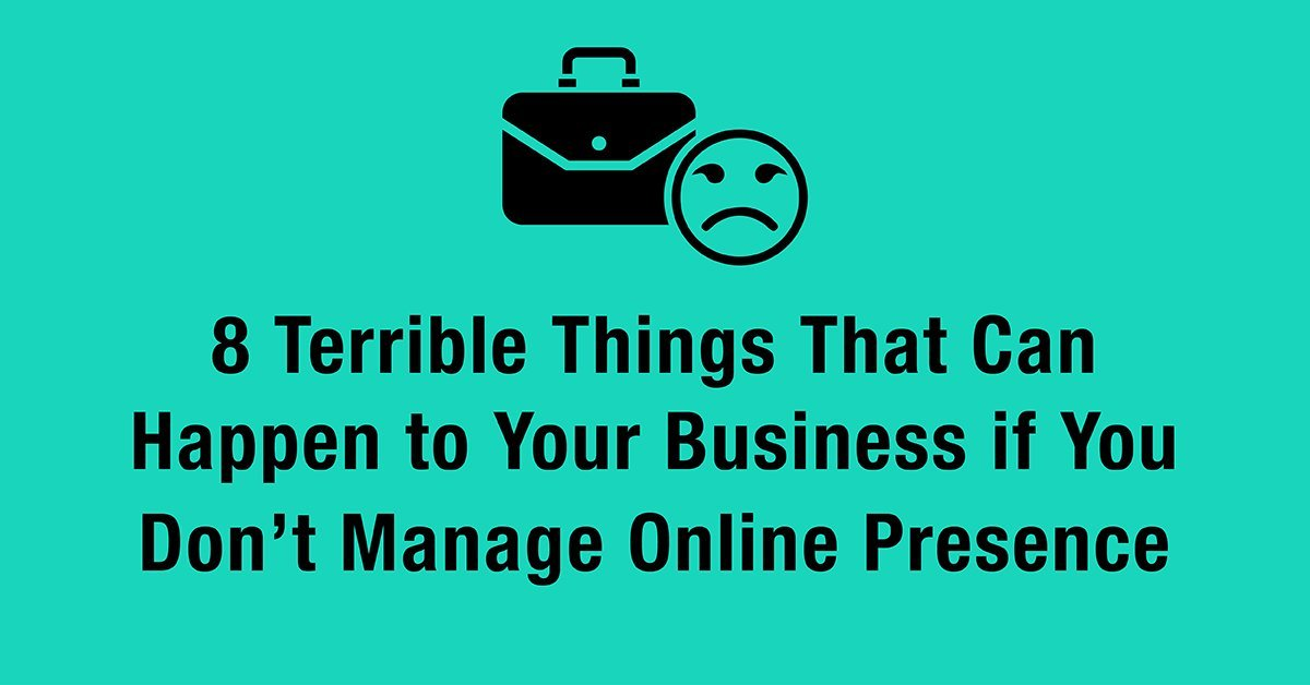 8 Terrible Things That Can Happen to Your Business if You Don't Manage Online Presence