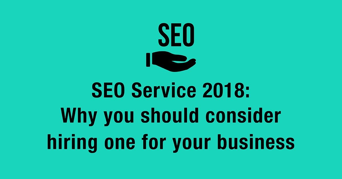 SEO Service 2018: Why you should consider hiring one for your business