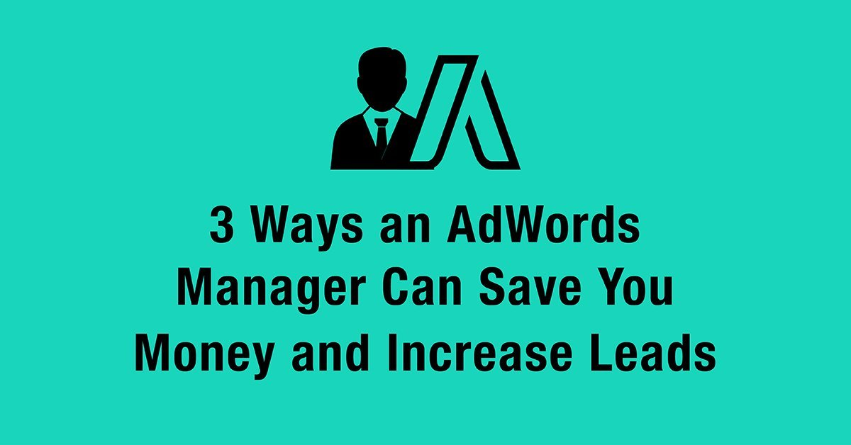 3 Ways an AdWords Manager Can Save You Money and Increase Leads