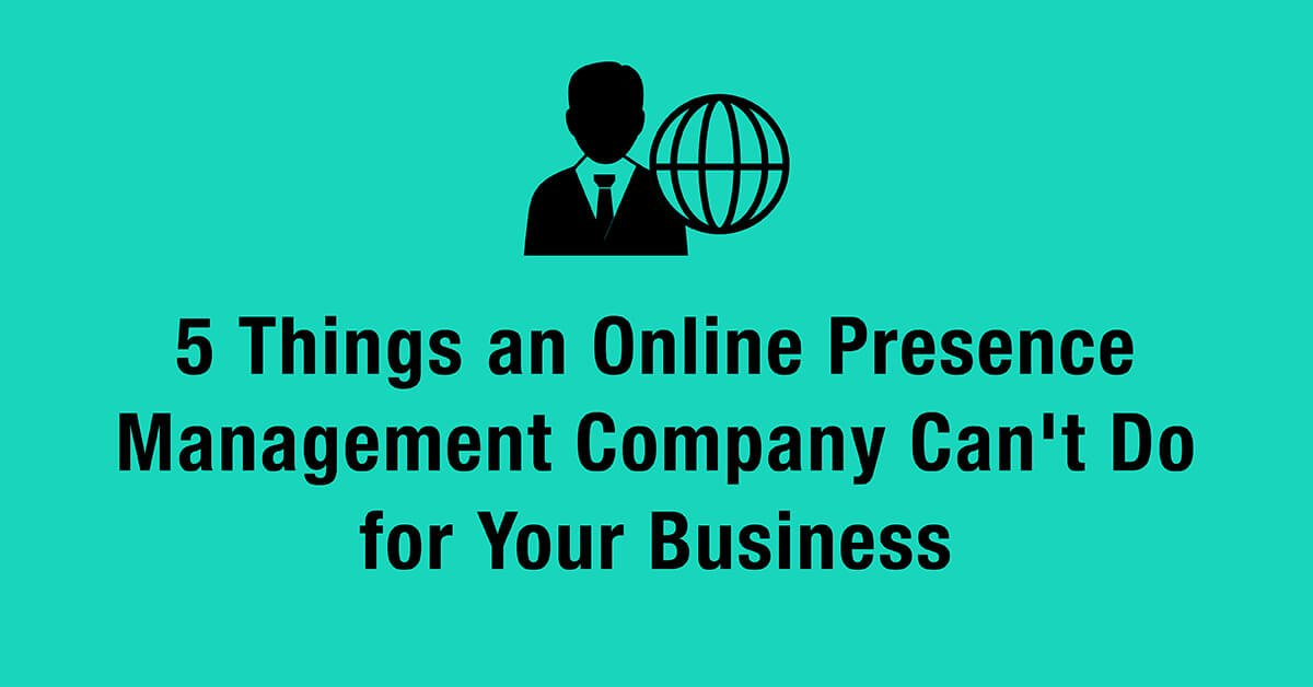 5 Things an Online Presence Management Company Can't Do for Your Business