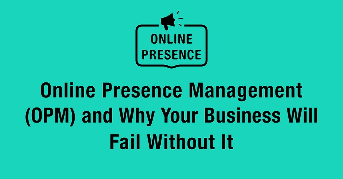 Online Presence Management (OPM) and Why Your Business Will Fail Without It
