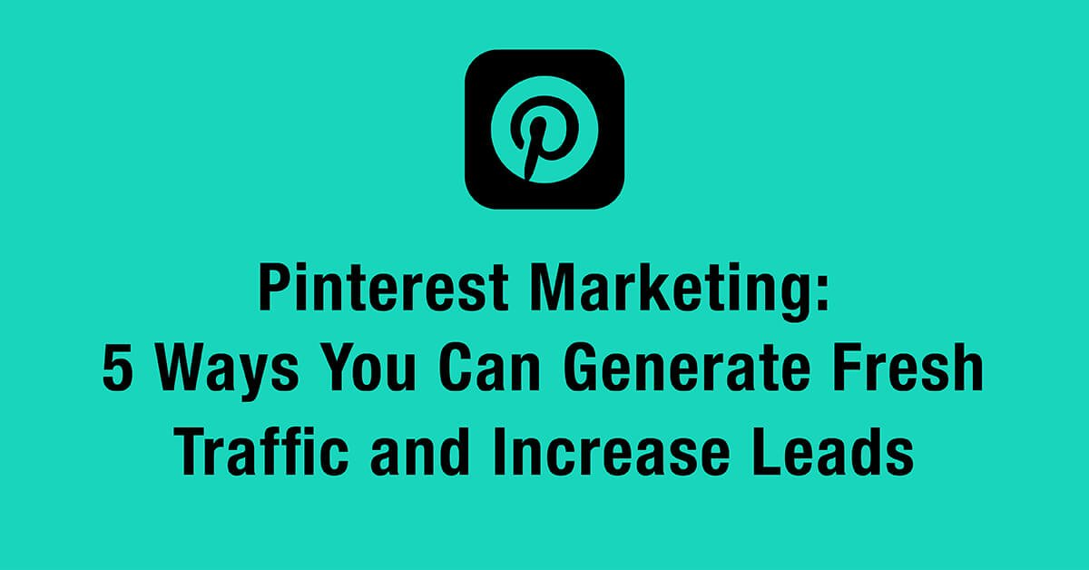 Pinterest Marketing: 5 Ways You Can Generate Fresh Traffic and Increase Leads