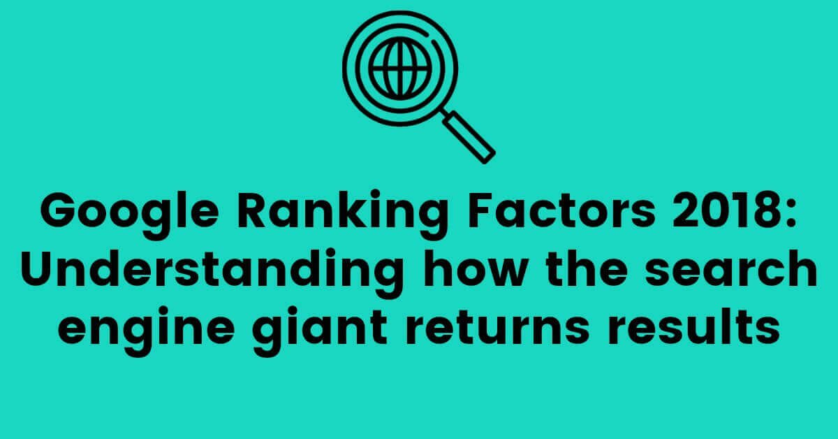 Google Ranking Factors 2018: Understanding how the search engine giant returns results