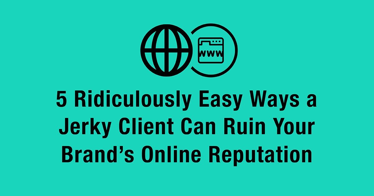 5 Ridiculously Easy Ways a Jerky Client Can Ruin Your Brand's Online Reputation