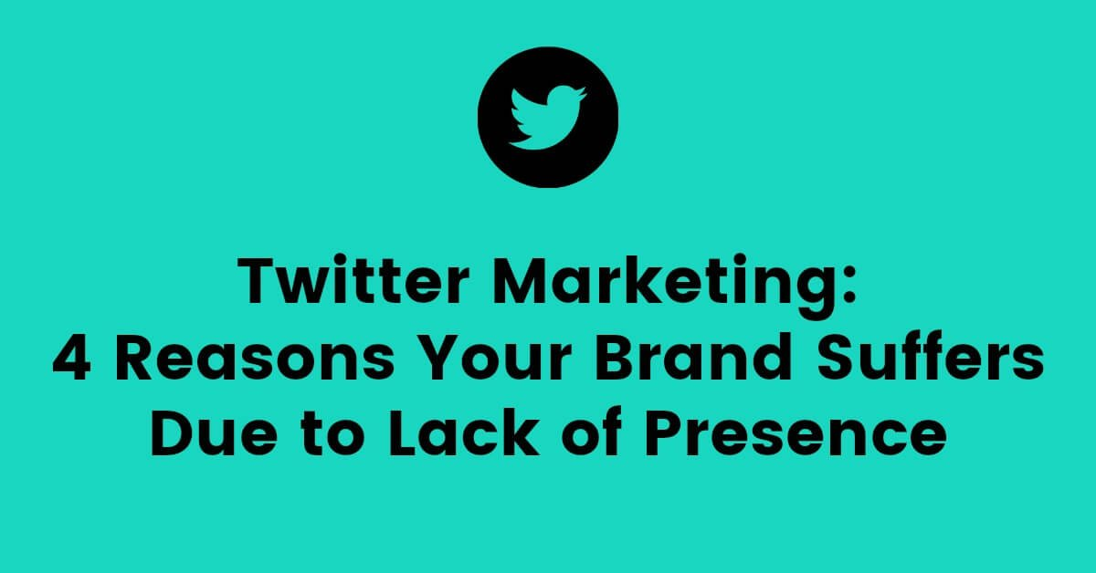 Twitter Marketing: 4 Reasons Your Brand Suffers Due to Lack of Presence